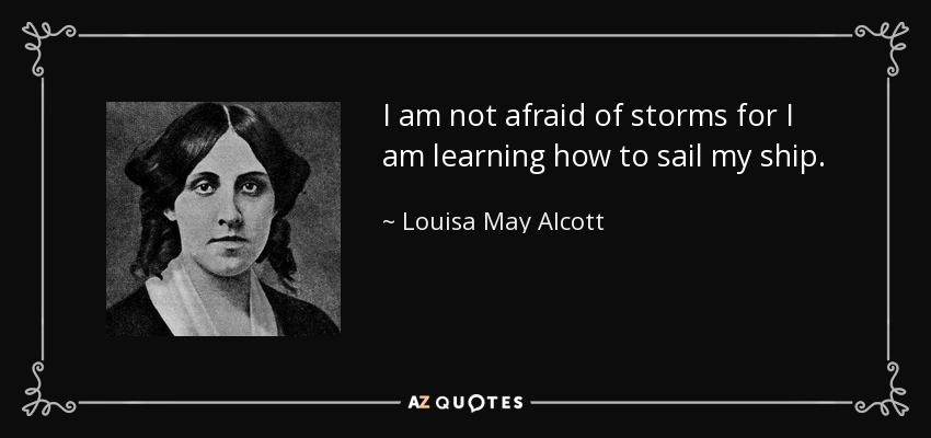 I am not afraid of storms for I am learning how to sail my ship. - Louisa May Alcott