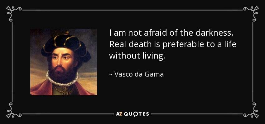 I am not afraid of the darkness. Real death is preferable to a life without living. - Vasco da Gama