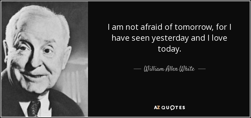I am not afraid of tomorrow, for I have seen yesterday and I love today. - William Allen White