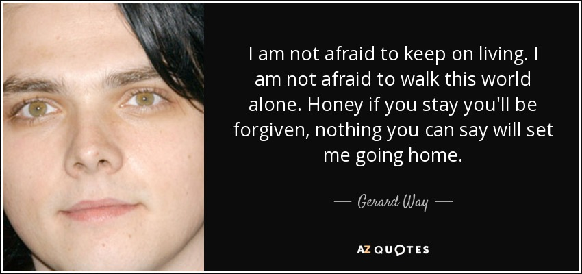 I am not afraid to keep on living. I am not afraid to walk this world alone. Honey if you stay you'll be forgiven, nothing you can say will set me going home. - Gerard Way