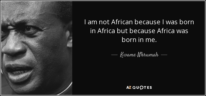 I am not African because I was born in Africa but because Africa was born in me. - Kwame Nkrumah