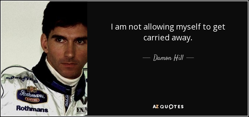 I am not allowing myself to get carried away. - Damon Hill