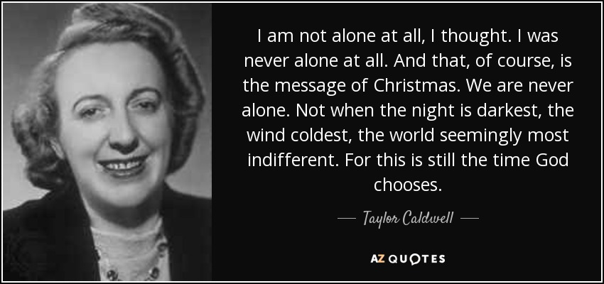 I am not alone at all, I thought. I was never alone at all. And that, of course, is the message of Christmas. We are never alone. Not when the night is darkest, the wind coldest, the world seemingly most indifferent. For this is still the time God chooses. - Taylor Caldwell