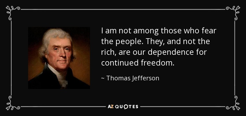 I am not among those who fear the people. They, and not the rich, are our dependence for continued freedom. - Thomas Jefferson