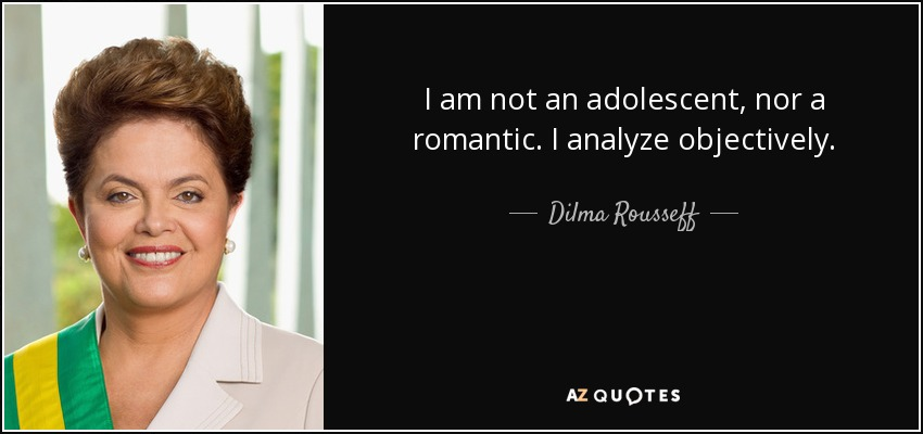 I am not an adolescent, nor a romantic. I analyze objectively. - Dilma Rousseff