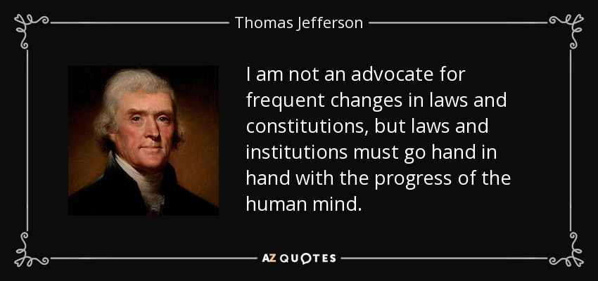 I am not an advocate for frequent changes in laws and constitutions, but laws and institutions must go hand in hand with the progress of the human mind. - Thomas Jefferson