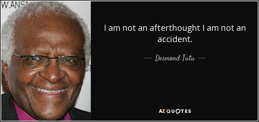I am not an afterthought I am not an accident. - Desmond Tutu