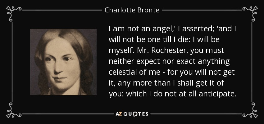 I am not an angel,' I asserted; 'and I will not be one till I die: I will be myself. Mr. Rochester, you must neither expect nor exact anything celestial of me - for you will not get it, any more than I shall get it of you: which I do not at all anticipate. - Charlotte Bronte