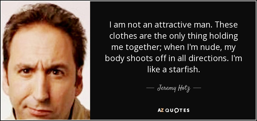 I am not an attractive man. These clothes are the only thing holding me together; when I'm nude, my body shoots off in all directions. I'm like a starfish. - Jeremy Hotz