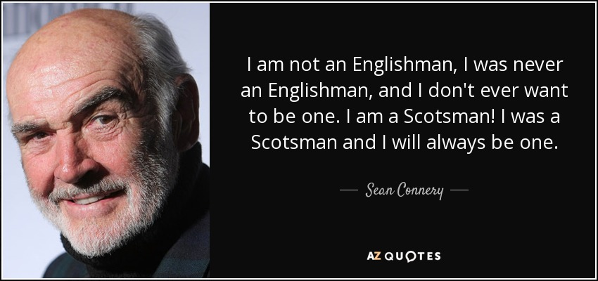 I am not an Englishman, I was never an Englishman, and I don't ever want to be one. I am a Scotsman! I was a Scotsman and I will always be one. - Sean Connery