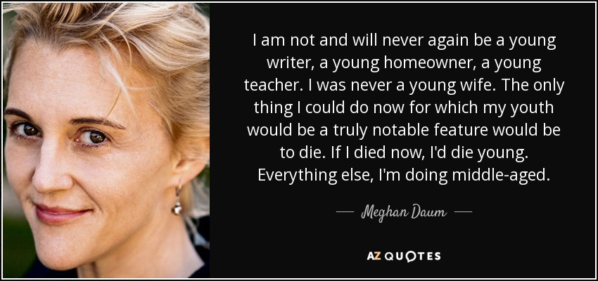 I am not and will never again be a young writer, a young homeowner, a young teacher. I was never a young wife. The only thing I could do now for which my youth would be a truly notable feature would be to die. If I died now, I'd die young. Everything else, I'm doing middle-aged. - Meghan Daum