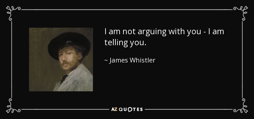 I am not arguing with you - I am telling you. - James Whistler