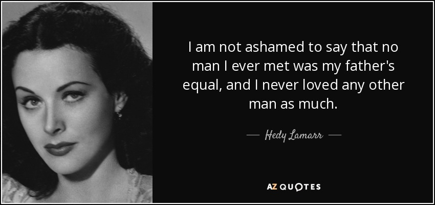 I am not ashamed to say that no man I ever met was my father's equal, and I never loved any other man as much. - Hedy Lamarr
