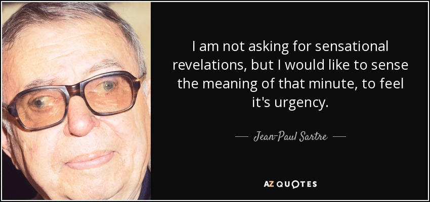 I am not asking for sensational revelations, but I would like to sense the meaning of that minute, to feel it's urgency... - Jean-Paul Sartre
