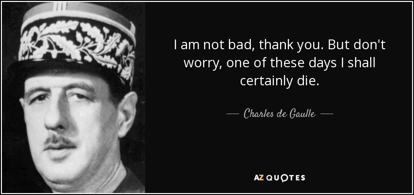 Charles De Gaulle Quote I Am Not Bad Thank You But Dont Worry