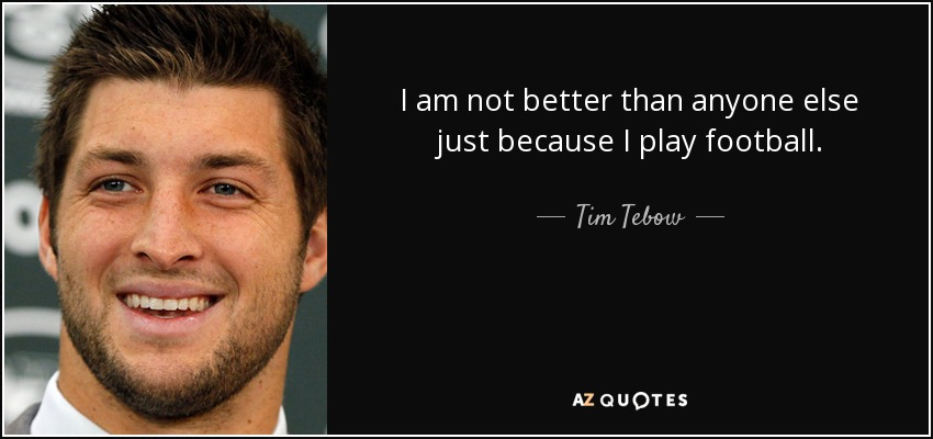 I am not better than anyone else just because I play football. - Tim Tebow