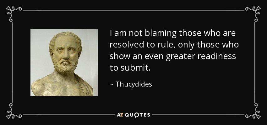 I am not blaming those who are resolved to rule, only those who show an even greater readiness to submit. - Thucydides