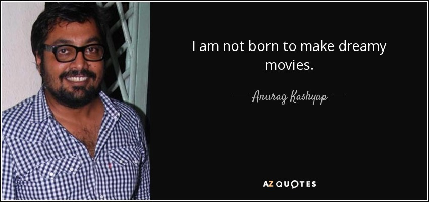I am not born to make dreamy movies. - Anurag Kashyap