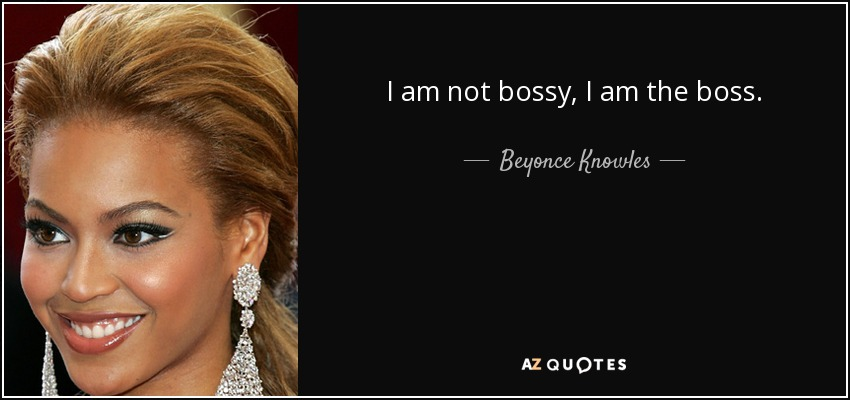 I am not bossy, I am the boss. - Beyonce Knowles