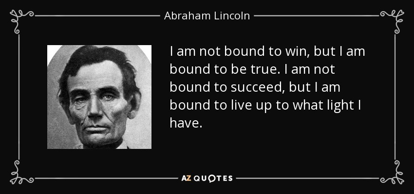 I am not bound to win, but I am bound to be true. I am not bound to succeed, but I am bound to live up to what light I have. - Abraham Lincoln