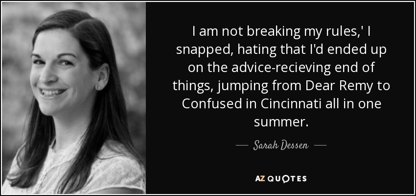 I am not breaking my rules,' I snapped, hating that I'd ended up on the advice-recieving end of things, jumping from Dear Remy to Confused in Cincinnati all in one summer. - Sarah Dessen
