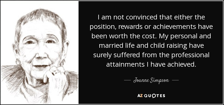 I am not convinced that either the position, rewards or achievements have been worth the cost. My personal and married life and child raising have surely suffered from the professional attainments I have achieved. - Joanne Simpson