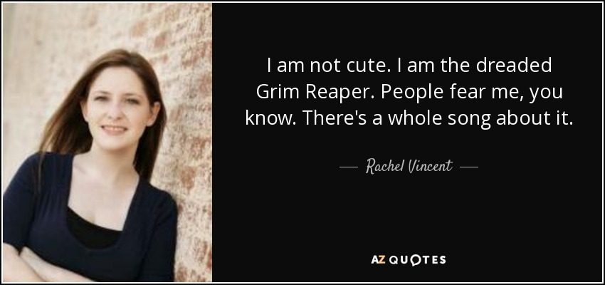 I am not cute. I am the dreaded Grim Reaper. People fear me, you know. There's a whole song about it. - Rachel Vincent