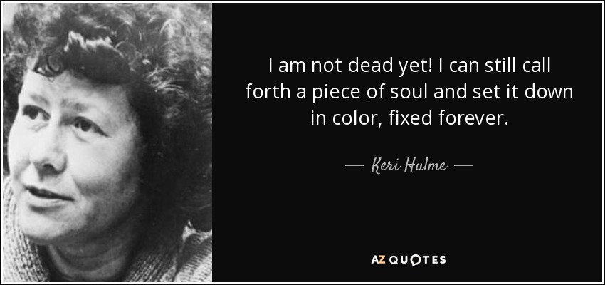 I am not dead yet! I can still call forth a piece of soul and set it down in color, fixed forever. - Keri Hulme