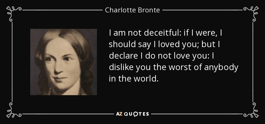 I am not deceitful: if I were, I should say I loved you; but I declare I do not love you: I dislike you the worst of anybody in the world. - Charlotte Bronte