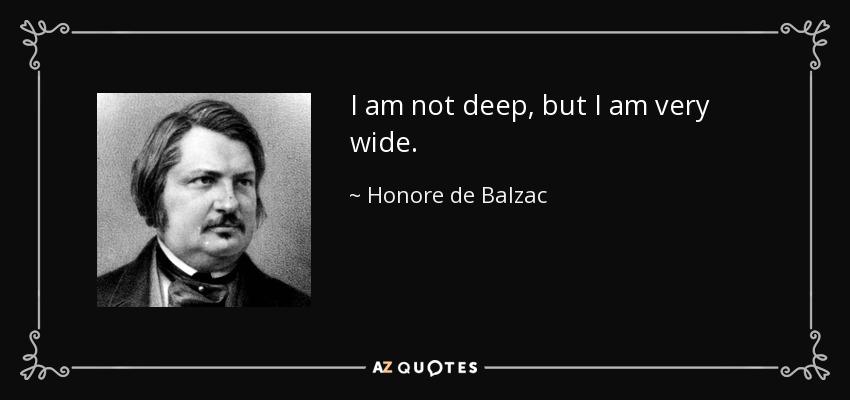 I am not deep, but I am very wide. - Honore de Balzac