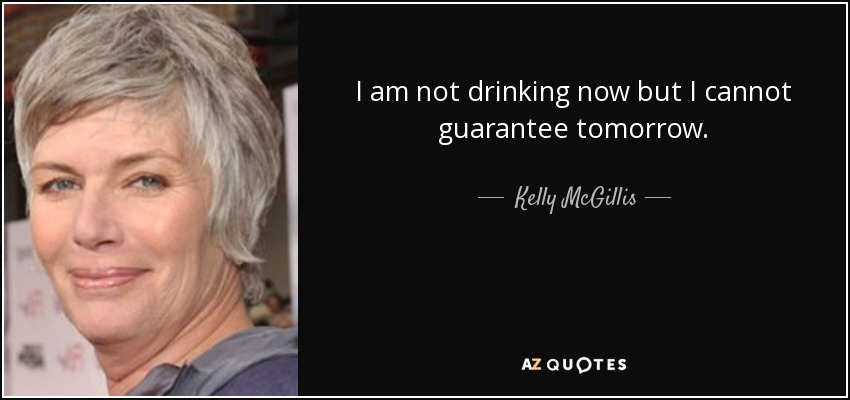 I am not drinking now but I cannot guarantee tomorrow. - Kelly McGillis
