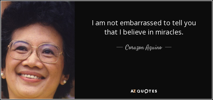 I am not embarrassed to tell you that I believe in miracles. - Corazon Aquino