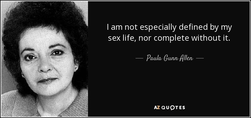I am not especially defined by my sex life, nor complete without it. - Paula Gunn Allen