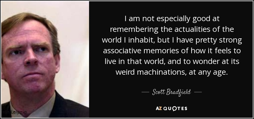 I am not especially good at remembering the actualities of the world I inhabit, but I have pretty strong associative memories of how it feels to live in that world, and to wonder at its weird machinations, at any age. - Scott Bradfield