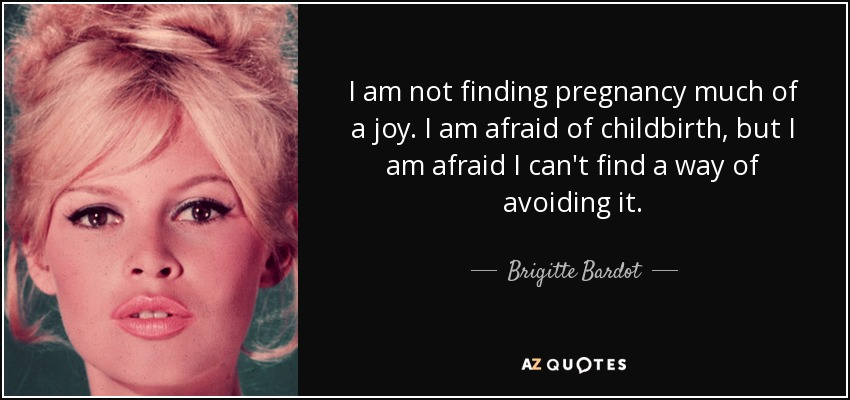 I am not finding pregnancy much of a joy. I am afraid of childbirth, but I am afraid I can't find a way of avoiding it. - Brigitte Bardot