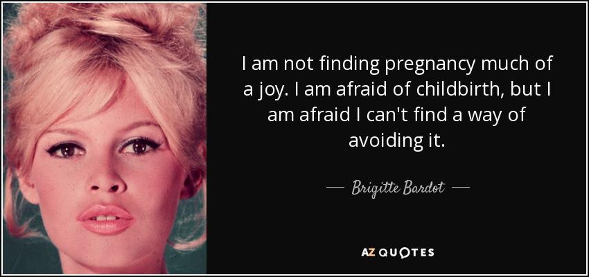 I am not finding pregnancy much of a joy. I am afraid of childbirth, but I am afraid I can't find a way of avoiding it. - Brigitte Bardot