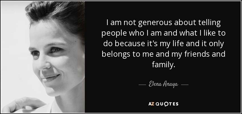 I am not generous about telling people who I am and what I like to do because it's my life and it only belongs to me and my friends and family. - Elena Anaya