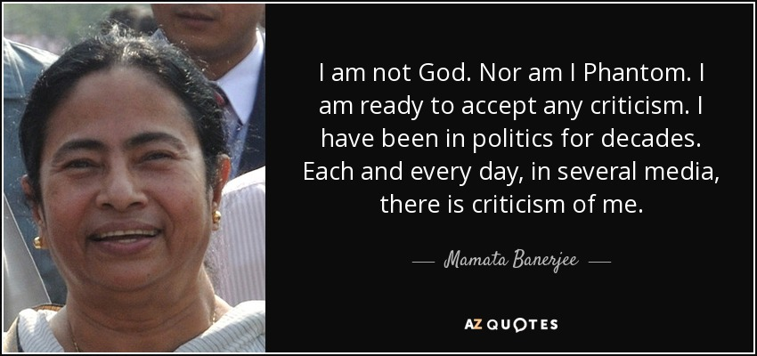 I am not God. Nor am I Phantom. I am ready to accept any criticism. I have been in politics for decades. Each and every day, in several media, there is criticism of me. - Mamata Banerjee