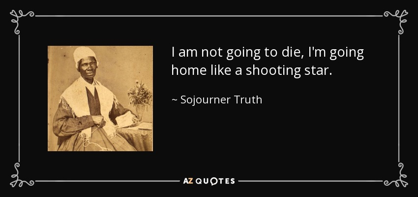 I am not going to die, I'm going home like a shooting star. - Sojourner Truth