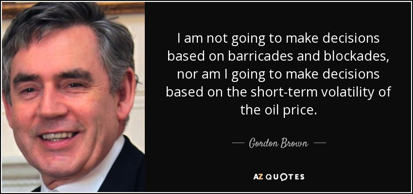 I am not going to make decisions based on barricades and blockades, nor am I going to make decisions based on the short-term volatility of the oil price. - Gordon Brown