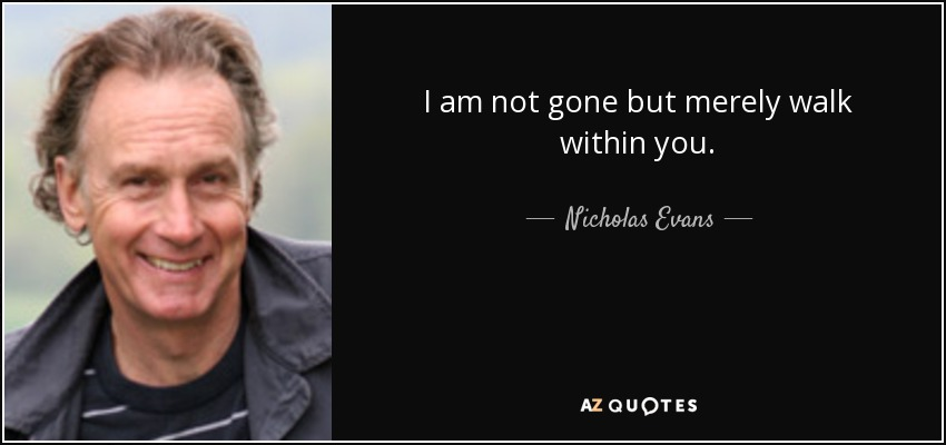 I am not gone but merely walk within you. - Nicholas Evans