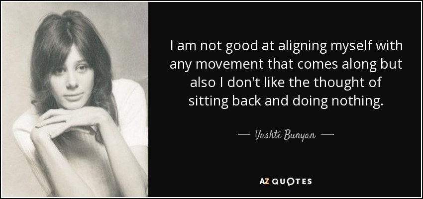 I am not good at aligning myself with any movement that comes along but also I don't like the thought of sitting back and doing nothing. - Vashti Bunyan