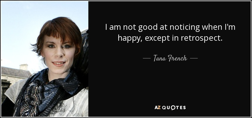 I am not good at noticing when I'm happy, except in retrospect. - Tana French