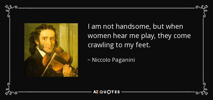 I am not handsome, but when women hear me play, they come crawling to my feet. - Niccolo Paganini