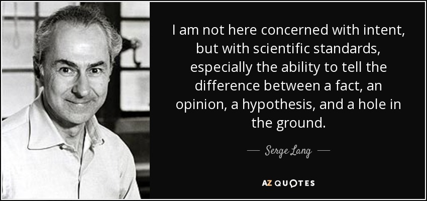 I am not here concerned with intent, but with scientific standards, especially the ability to tell the difference between a fact, an opinion, a hypothesis, and a hole in the ground. - Serge Lang