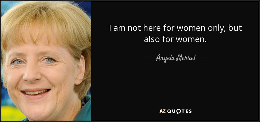 I am not here for women only, but also for women. - Angela Merkel