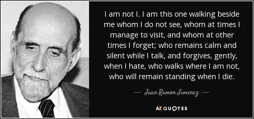 I am not I. I am this one walking beside me whom I do not see, whom at times I manage to visit, and whom at other times I forget; who remains calm and silent while I talk, and forgives, gently, when I hate, who walks where I am not, who will remain standing when I die. - Juan Ramon Jimenez