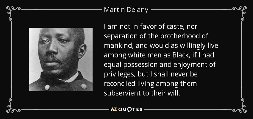 I am not in favor of caste, nor separation of the brotherhood of mankind, and would as willingly live among white men as Black, if I had equal possession and enjoyment of privileges, but I shall never be reconciled living among them subservient to their will. - Martin Delany