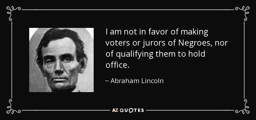 I am not in favor of making voters or jurors of Negroes, nor of qualifying them to hold office. - Abraham Lincoln