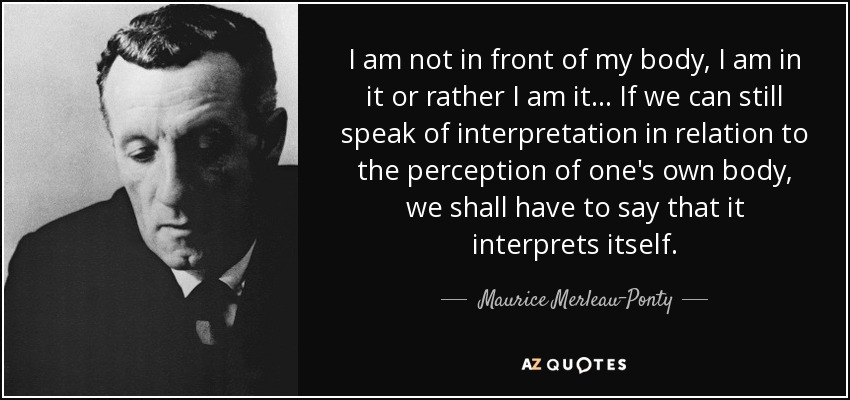 I am not in front of my body, I am in it or rather I am it... If we can still speak of interpretation in relation to the perception of one's own body, we shall have to say that it interprets itself. - Maurice Merleau-Ponty